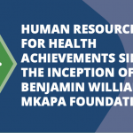 HUMAN RESOURCE FOR HEALTH ACHIEVEMENTS SINCE THE INCEPTION OF BENJAMIN WILLIAM MKAPA FOUNDATION
